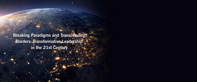 Breaking Paradiigms and Transcending Borders: Transformative Leadership in the 21st Century